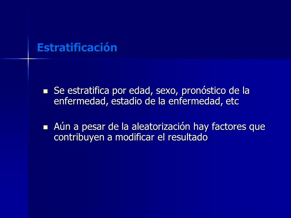 Estratificación Se estratifica por edad, sexo, pronóstico de la enfermedad, estadio de la enfermedad, etc.