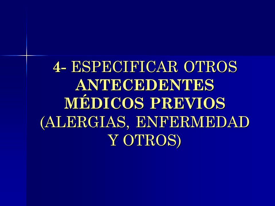 4- ESPECIFICAR OTROS ANTECEDENTES MÉDICOS PREVIOS (ALERGIAS, ENFERMEDAD Y OTROS)
