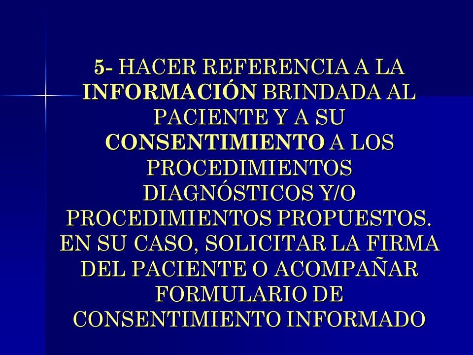 5- HACER REFERENCIA A LA INFORMACIÓN BRINDADA AL PACIENTE Y A SU CONSENTIMIENTO A LOS PROCEDIMIENTOS DIAGNÓSTICOS Y/O PROCEDIMIENTOS PROPUESTOS.