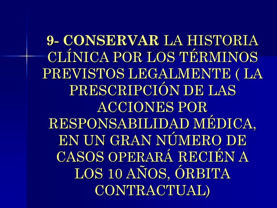 9- CONSERVAR LA HISTORIA CLÍNICA POR LOS TÉRMINOS PREVISTOS LEGALMENTE ( LA PRESCRIPCIÓN DE LAS ACCIONES POR RESPONSABILIDAD MÉDICA, EN UN GRAN NÚMERO DE CASOS OPERARÁ RECIÉN A LOS 10 AÑOS, ÓRBITA CONTRACTUAL)
