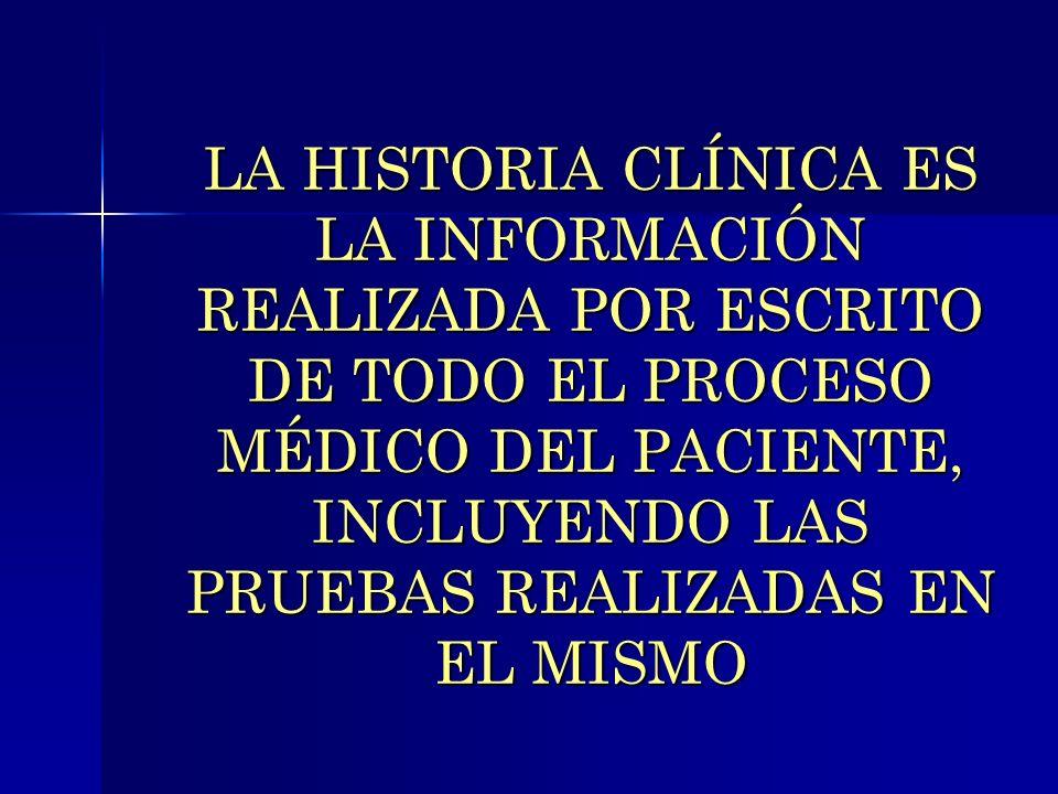 LA HISTORIA CLÍNICA ES LA INFORMACIÓN REALIZADA POR ESCRITO DE TODO EL PROCESO MÉDICO DEL PACIENTE, INCLUYENDO LAS PRUEBAS REALIZADAS EN EL MISMO