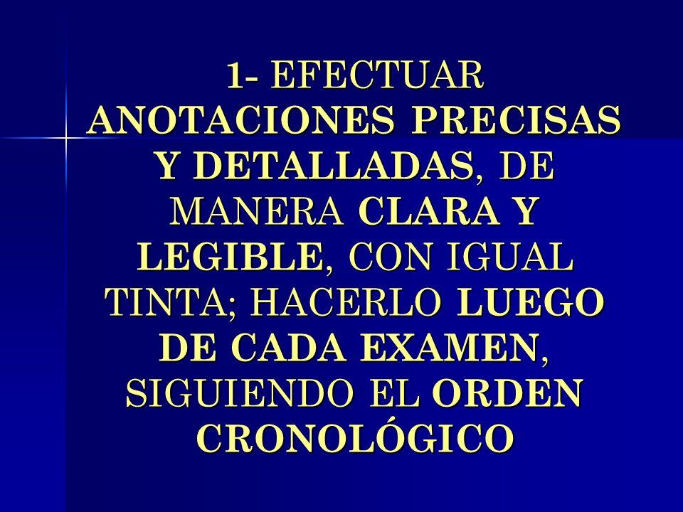 1- EFECTUAR ANOTACIONES PRECISAS Y DETALLADAS, DE MANERA CLARA Y LEGIBLE, CON IGUAL TINTA; HACERLO LUEGO DE CADA EXAMEN, SIGUIENDO EL ORDEN CRONOLÓGICO