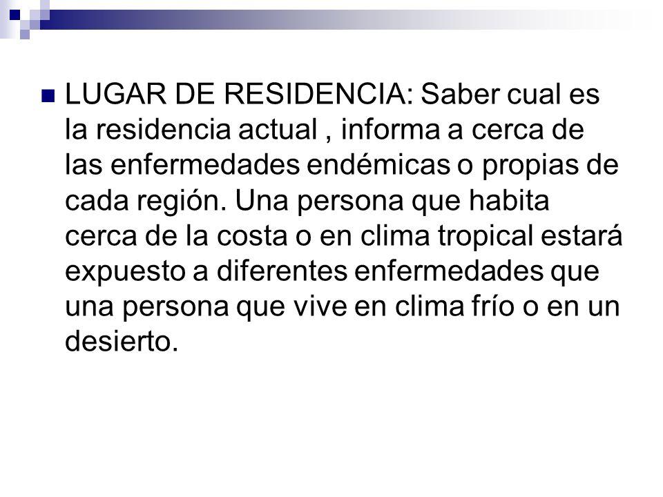 LUGAR DE RESIDENCIA: Saber cual es la residencia actual , informa a cerca de las enfermedades endémicas o propias de cada región.