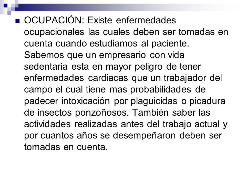 OCUPACIÓN: Existe enfermedades ocupacionales las cuales deben ser tomadas en cuenta cuando estudiamos al paciente.