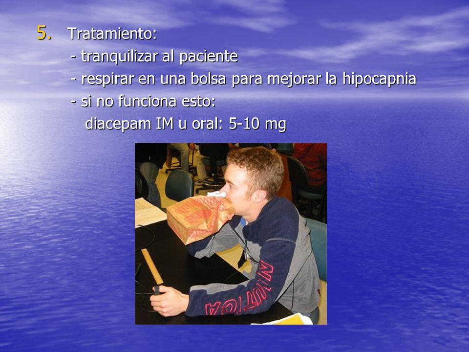 Tratamiento: - tranquilizar al paciente. - respirar en una bolsa para mejorar la hipocapnia. - si no funciona esto: