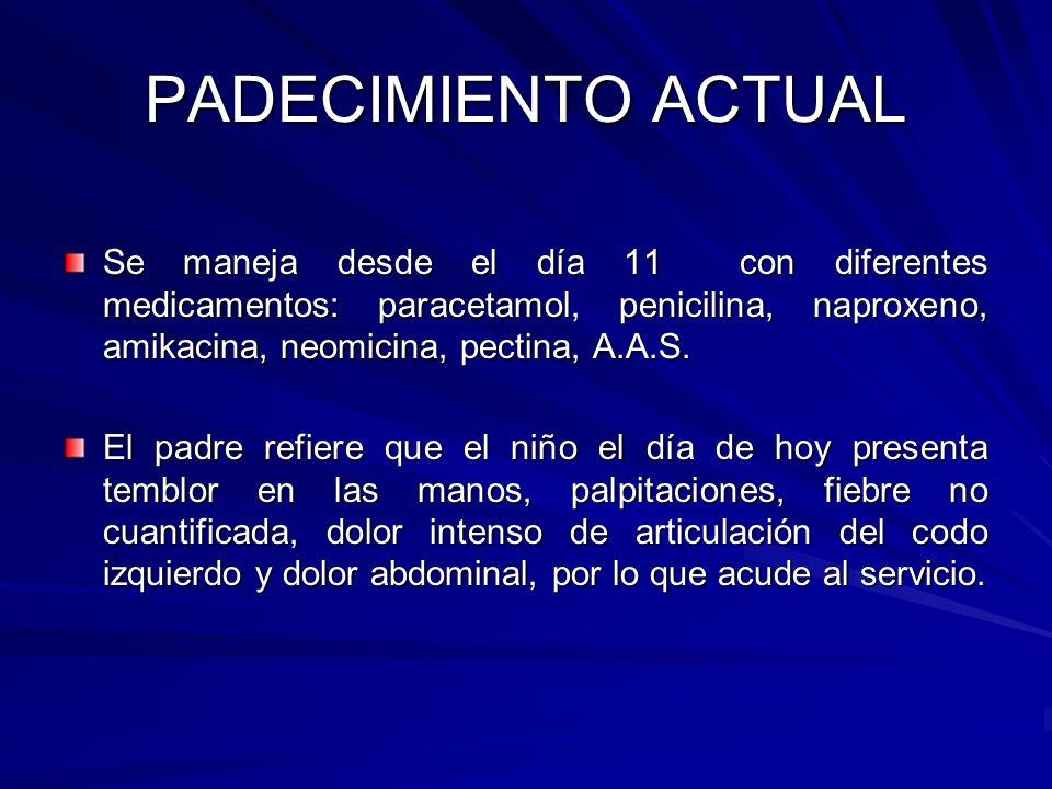 PADECIMIENTO ACTUAL Se maneja desde el día 11 con diferentes medicamentos: paracetamol, penicilina, naproxeno, amikacina, neomicina, pectina, A.A.S.