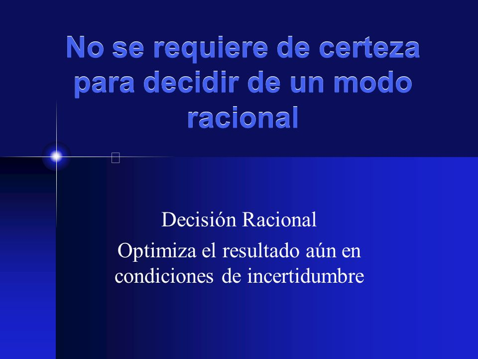 No se requiere de certeza para decidir de un modo racional