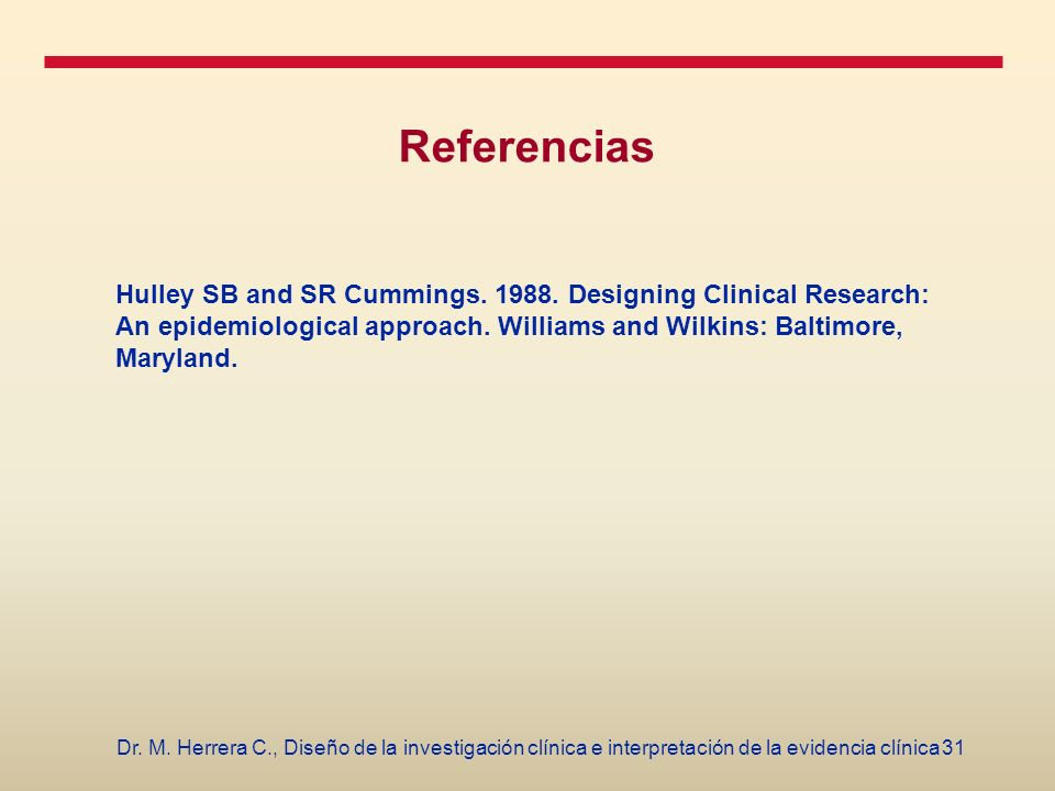 Referencias Hulley SB and SR Cummings. 1988. Designing Clinical Research: An epidemiological approach. Williams and Wilkins: Baltimore, Maryland.