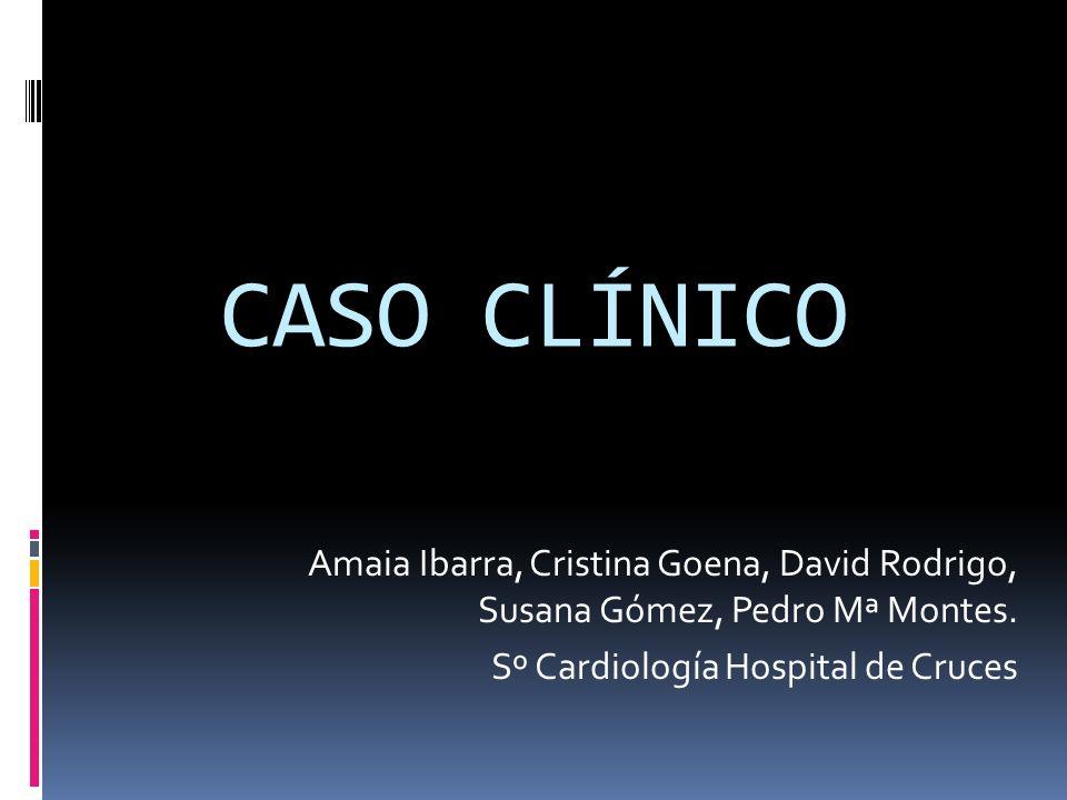 CASO CLÍNICO Amaia Ibarra, Cristina Goena, David Rodrigo, Susana Gómez, Pedro Mª Montes.