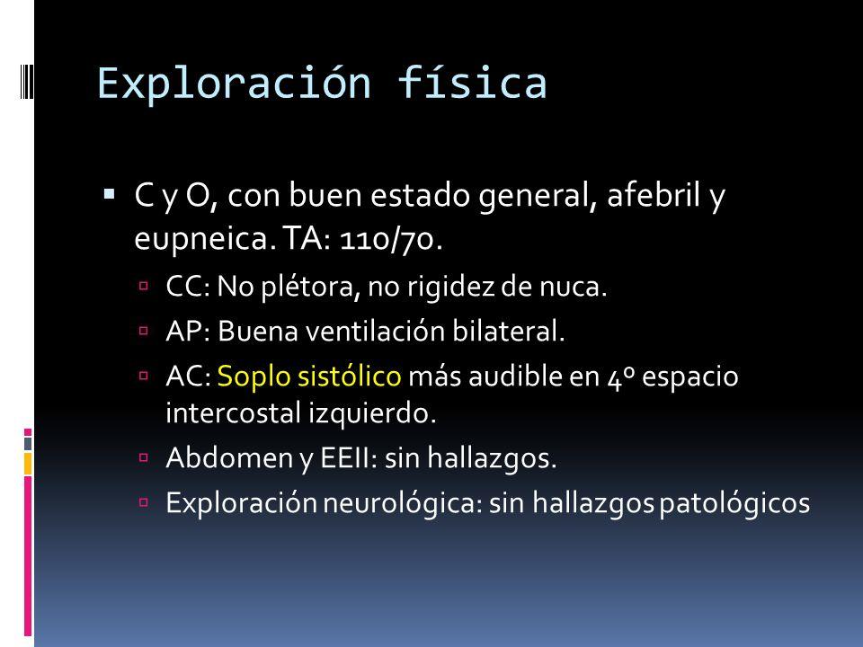 Exploración física C y O, con buen estado general, afebril y eupneica. TA: 110/70. CC: No plétora, no rigidez de nuca.