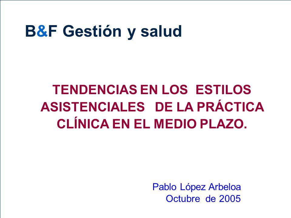 B&F Gestión y salud TENDENCIAS EN LOS ESTILOS ASISTENCIALES DE LA PRÁCTICA CLÍNICA EN EL MEDIO PLAZO.