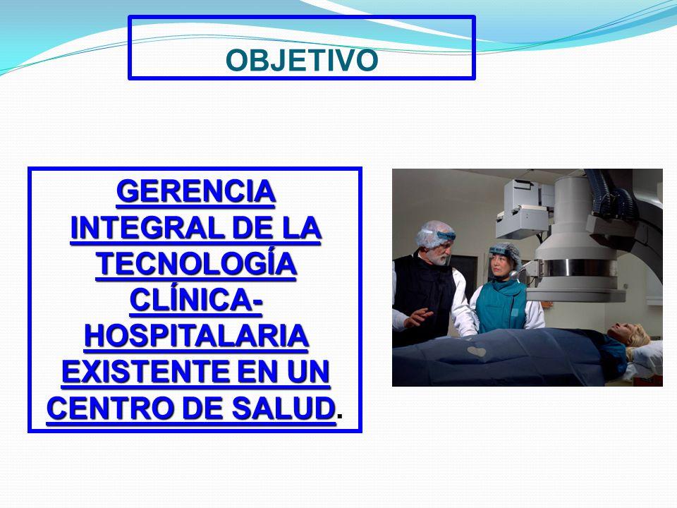 OBJETIVO GERENCIA INTEGRAL DE LA TECNOLOGÍA CLÍNICA-HOSPITALARIA EXISTENTE EN UN CENTRO DE SALUD.