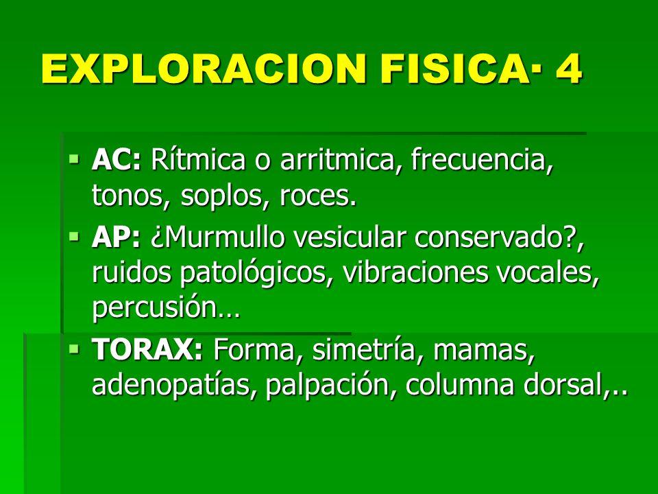EXPLORACION FISICA· 4 AC: Rítmica o arritmica, frecuencia, tonos, soplos, roces.
