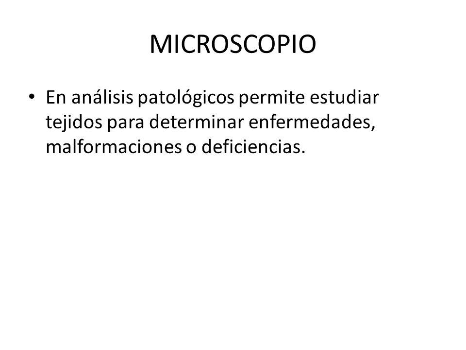 MICROSCOPIO En análisis patológicos permite estudiar tejidos para determinar enfermedades, malformaciones o deficiencias.