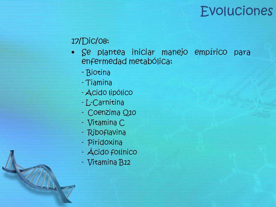 Evoluciones 17/Dic/08: Se plantea iniciar manejo empírico para enfermedad metabólica: - Biotina. - Tiamina.