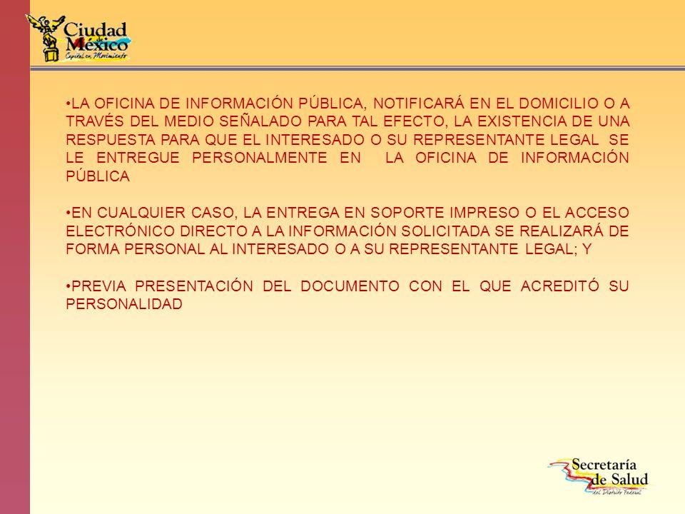 LA OFICINA DE INFORMACIÓN PÚBLICA, NOTIFICARÁ EN EL DOMICILIO O A TRAVÉS DEL MEDIO SEÑALADO PARA TAL EFECTO, LA EXISTENCIA DE UNA RESPUESTA PARA QUE EL INTERESADO O SU REPRESENTANTE LEGAL SE LE ENTREGUE PERSONALMENTE EN LA OFICINA DE INFORMACIÓN PÚBLICA