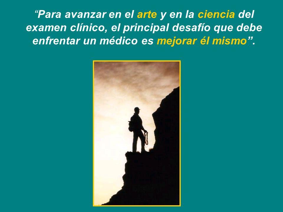 Para avanzar en el arte y en la ciencia del examen clínico, el principal desafío que debe enfrentar un médico es mejorar él mismo .