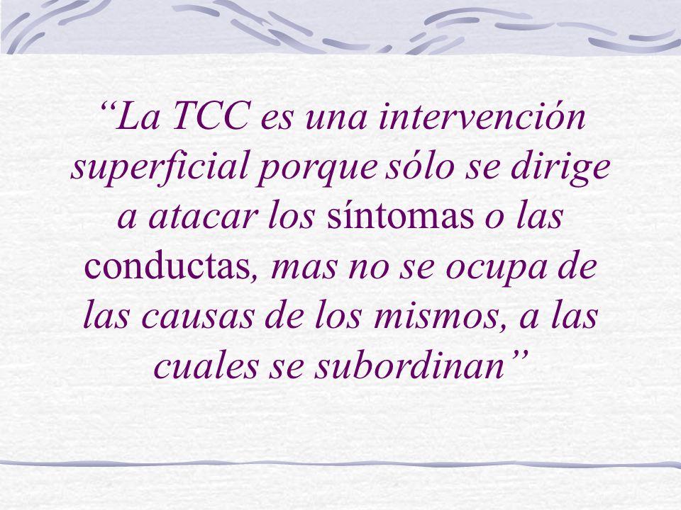 La TCC es una intervención superficial porque sólo se dirige a atacar los síntomas o las conductas, mas no se ocupa de las causas de los mismos, a las cuales se subordinan