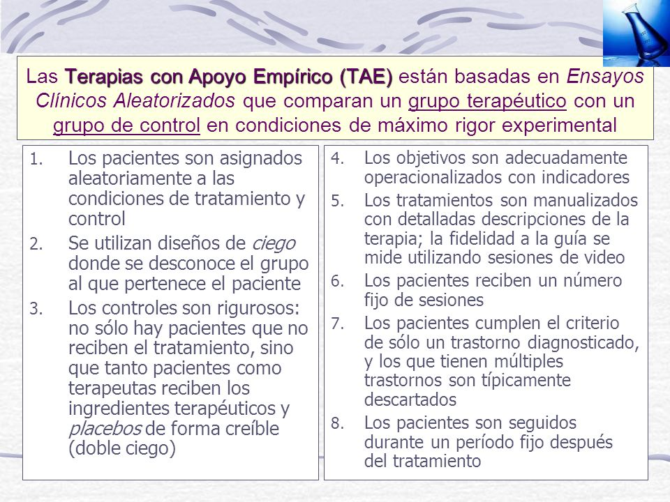 Las Terapias con Apoyo Empírico (TAE) están basadas en Ensayos Clínicos Aleatorizados que comparan un grupo terapéutico con un grupo de control en condiciones de máximo rigor experimental