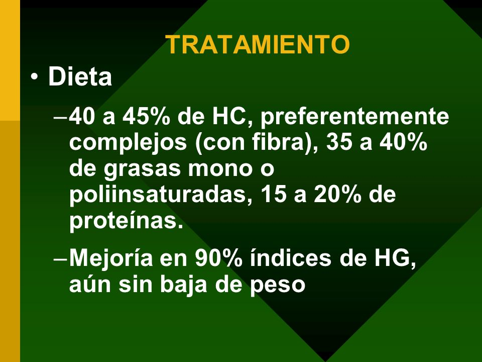 TRATAMIENTODieta. 40 a 45% de HC, preferentemente complejos (con fibra), 35 a 40% de grasas mono o poliinsaturadas, 15 a 20% de proteínas.