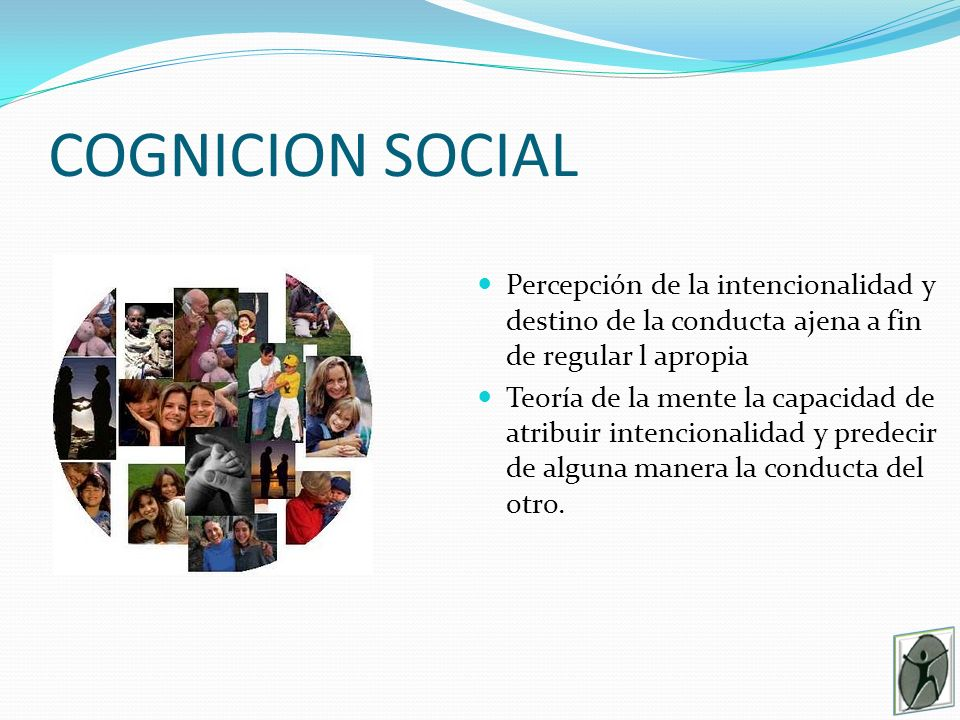 COGNICION SOCIAL Percepción de la intencionalidad y destino de la conducta ajena a fin de regular l apropia.