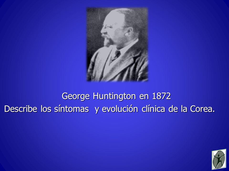 George Huntington en 1872 Describe los síntomas y evolución clínica de la Corea.