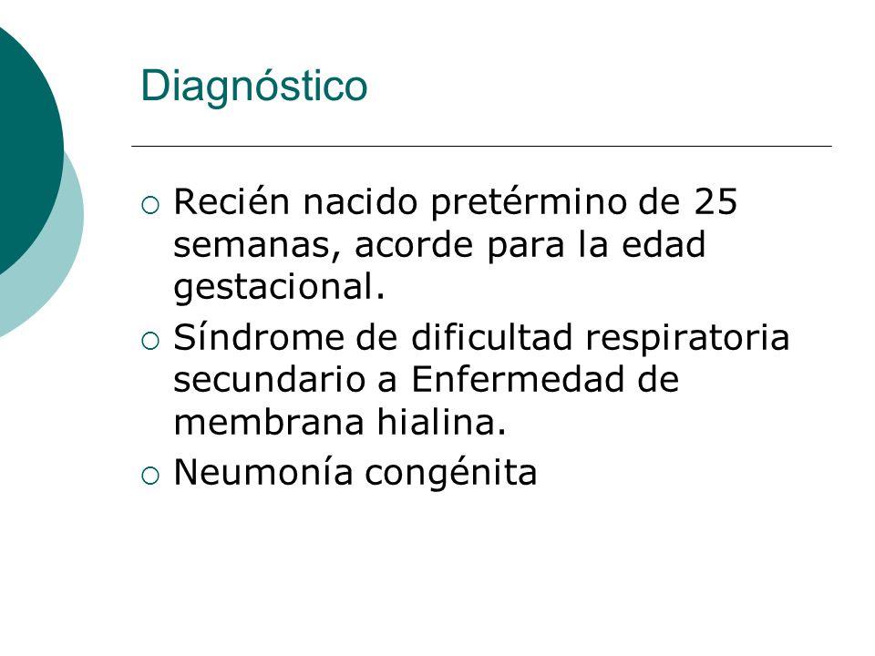 Diagnóstico Recién nacido pretérmino de 25 semanas, acorde para la edad gestacional.