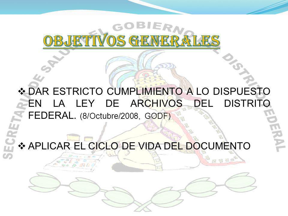 OBJETIVOS GENERALES DAR ESTRICTO CUMPLIMIENTO A LO DISPUESTO EN LA LEY DE ARCHIVOS DEL DISTRITO FEDERAL. (8/Octubre/2008, GODF)