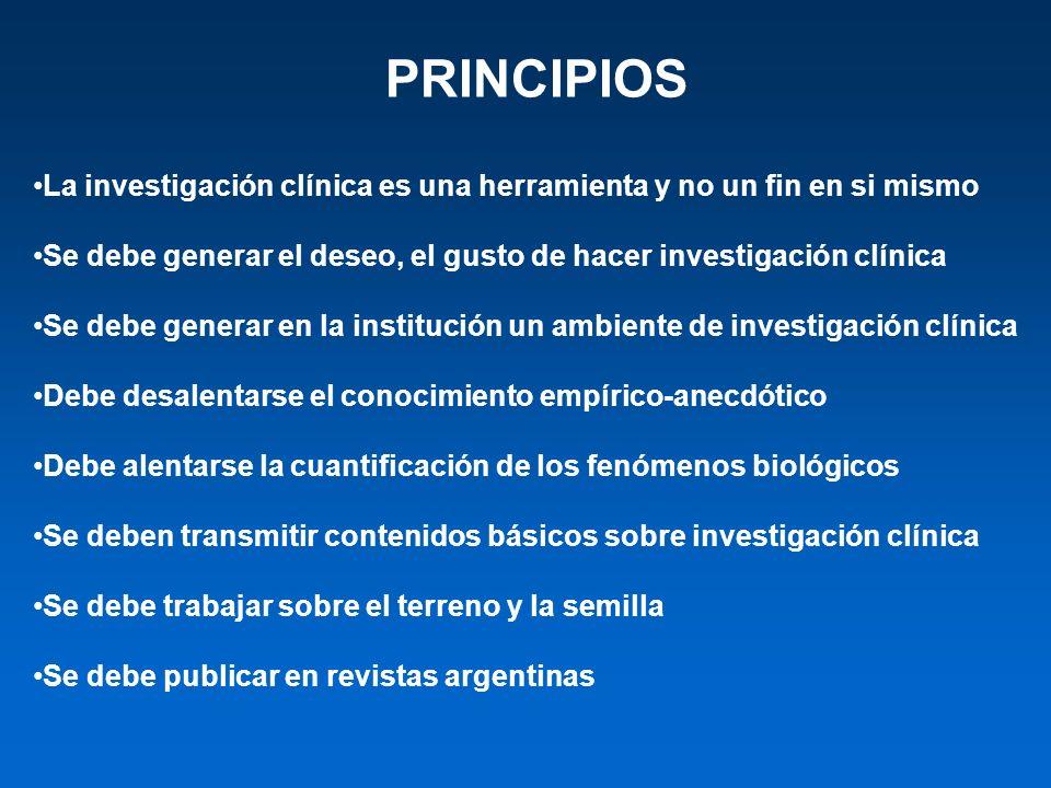 PRINCIPIOS La investigación clínica es una herramienta y no un fin en si mismo. Se debe generar el deseo, el gusto de hacer investigación clínica.