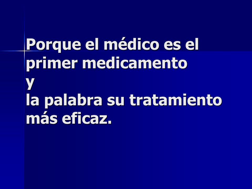 Porque el médico es el primer medicamento y la palabra su tratamiento más eficaz.