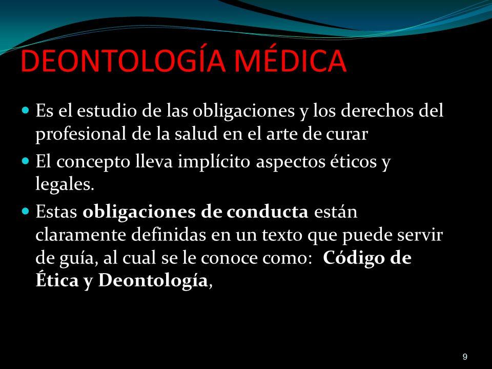 DEONTOLOGÍA MÉDICA Es el estudio de las obligaciones y los derechos del profesional de la salud en el arte de curar.
