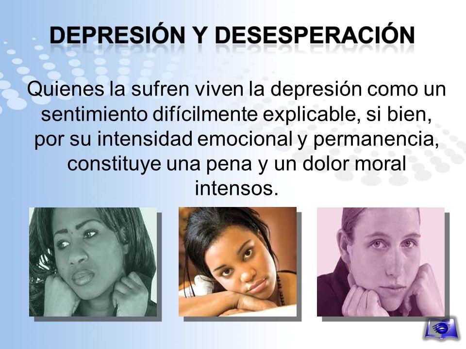 Quienes la sufren viven la depresión como un sentimiento difícilmente explicable, si bien, por su intensidad emocional y permanencia, constituye una pena y un dolor moral intensos.