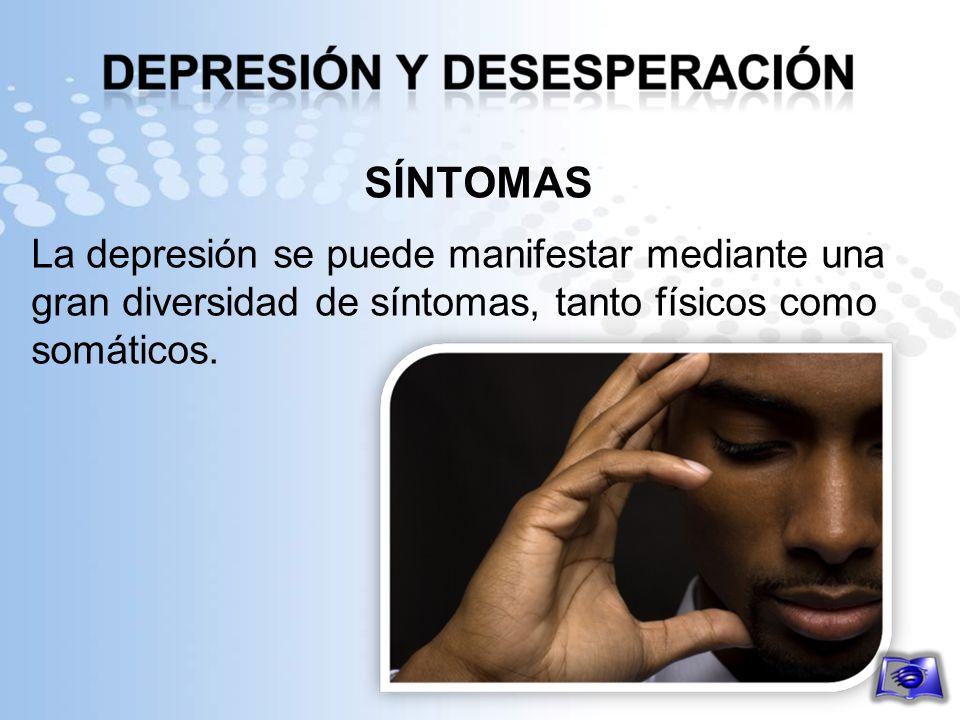 SÍNTOMAS La depresión se puede manifestar mediante una gran diversidad de síntomas, tanto físicos como somáticos.