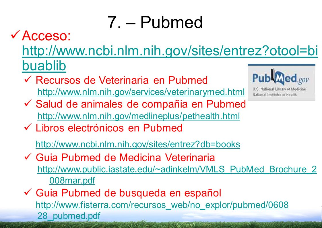 7. – Pubmed Acceso: http://www.ncbi.nlm.nih.gov/sites/entrez otool=bibuablib. Recursos de Veterinaria en Pubmed.