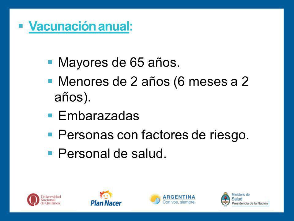 Vacunación anual: Mayores de 65 años. Menores de 2 años (6 meses a 2 años). Embarazadas. Personas con factores de riesgo.