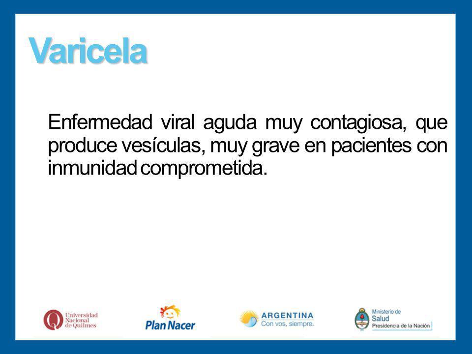 Varicela Enfermedad viral aguda muy contagiosa, que produce vesículas, muy grave en pacientes con inmunidad comprometida.
