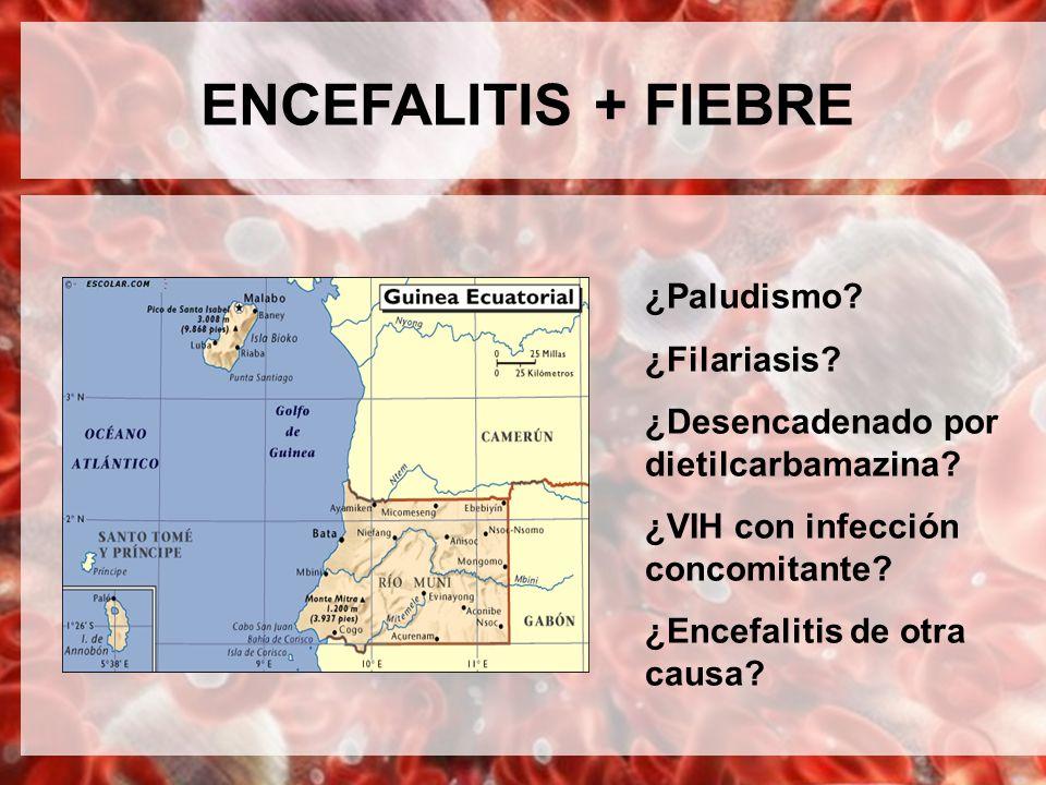 ENCEFALITIS + FIEBRE ¿Paludismo ¿Filariasis