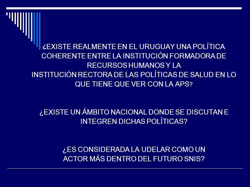 ¿EXISTE REALMENTE EN EL URUGUAY UNA POLÍTICA COHERENTE ENTRE LA INSTITUCIÓN FORMADORA DE RECURSOS HUMANOS Y LA INSTITUCIÓN RECTORA DE LAS POLÍTICAS DE SALUD EN LO QUE TIENE QUE VER CON LA APS.