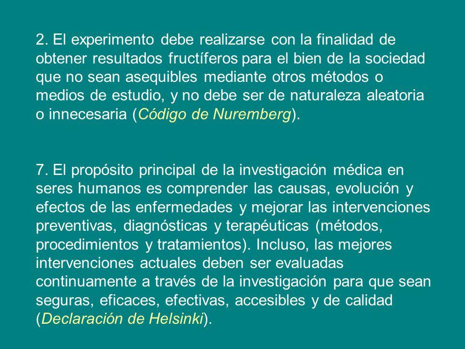 2. El experimento debe realizarse con la finalidad de obtener resultados fructíferos para el bien de la sociedad que no sean asequibles mediante otros métodos o medios de estudio, y no debe ser de naturaleza aleatoria o innecesaria (Código de Nuremberg).