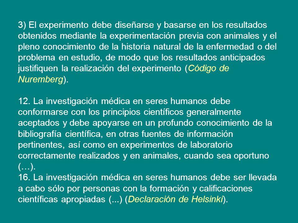 3) El experimento debe diseñarse y basarse en los resultados obtenidos mediante la experimentación previa con animales y el pleno conocimiento de la historia natural de la enfermedad o del problema en estudio, de modo que los resultados anticipados justifiquen la realización del experimento (Código de Nuremberg).