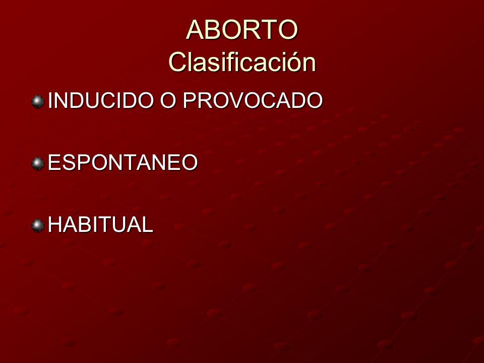 ABORTO Clasificación INDUCIDO O PROVOCADO ESPONTANEO HABITUAL