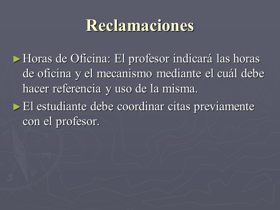 Reclamaciones Horas de Oficina: El profesor indicará las horas de oficina y el mecanismo mediante el cuál debe hacer referencia y uso de la misma.