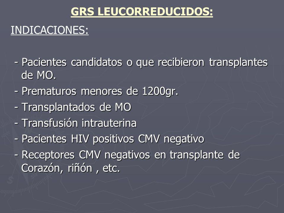 GRS LEUCORREDUCIDOS: INDICACIONES: - Pacientes candidatos o que recibieron transplantes de MO. - Prematuros menores de 1200gr.