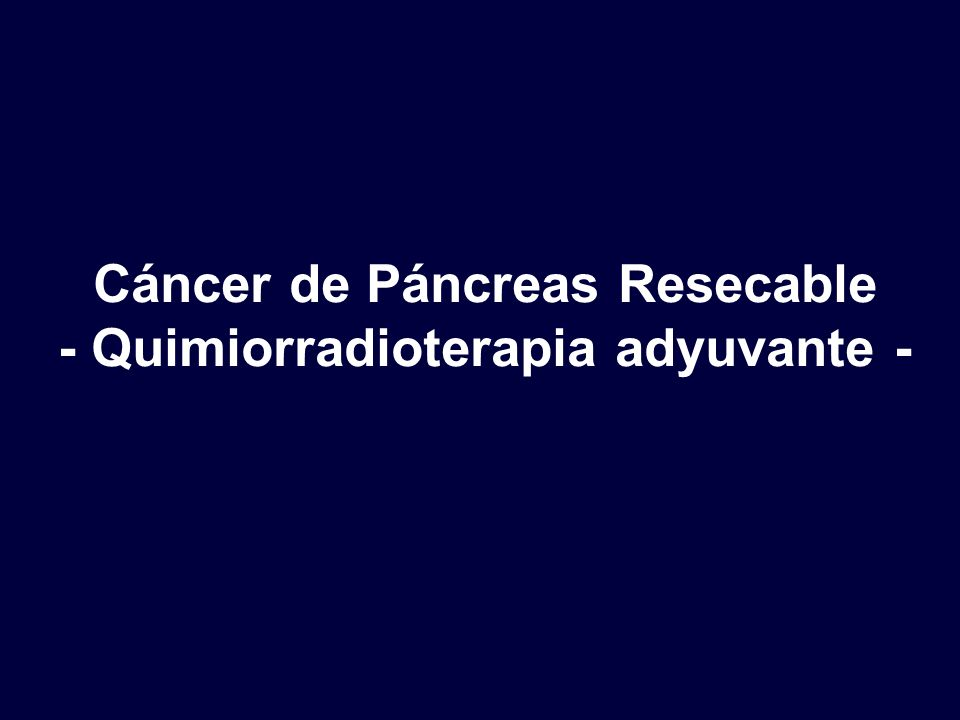 Cáncer de Páncreas Resecable - Quimiorradioterapia adyuvante -