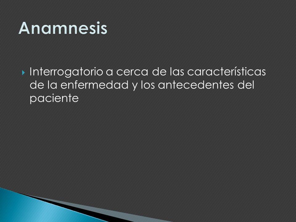 Anamnesis Interrogatorio a cerca de las características de la enfermedad y los antecedentes del paciente.