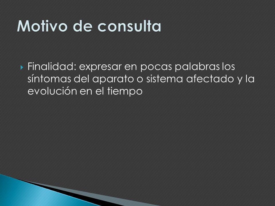 Motivo de consulta Finalidad: expresar en pocas palabras los síntomas del aparato o sistema afectado y la evolución en el tiempo.