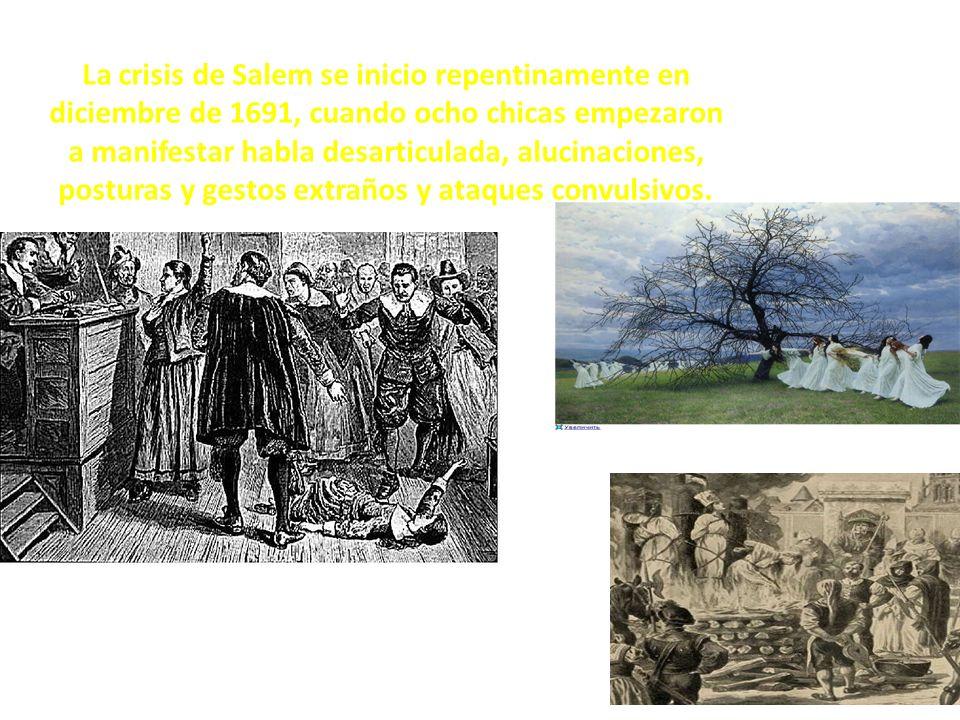 La crisis de Salem se inicio repentinamente en diciembre de 1691, cuando ocho chicas empezaron a manifestar habla desarticulada, alucinaciones, posturas y gestos extraños y ataques convulsivos.