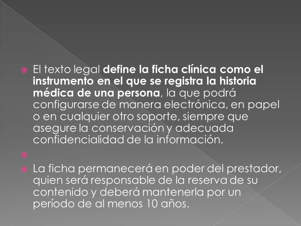 El texto legal define la ficha clínica como el instrumento en el que se registra la historia médica de una persona, la que podrá configurarse de manera electrónica, en papel o en cualquier otro soporte, siempre que asegure la conservación y adecuada confidencialidad de la información.