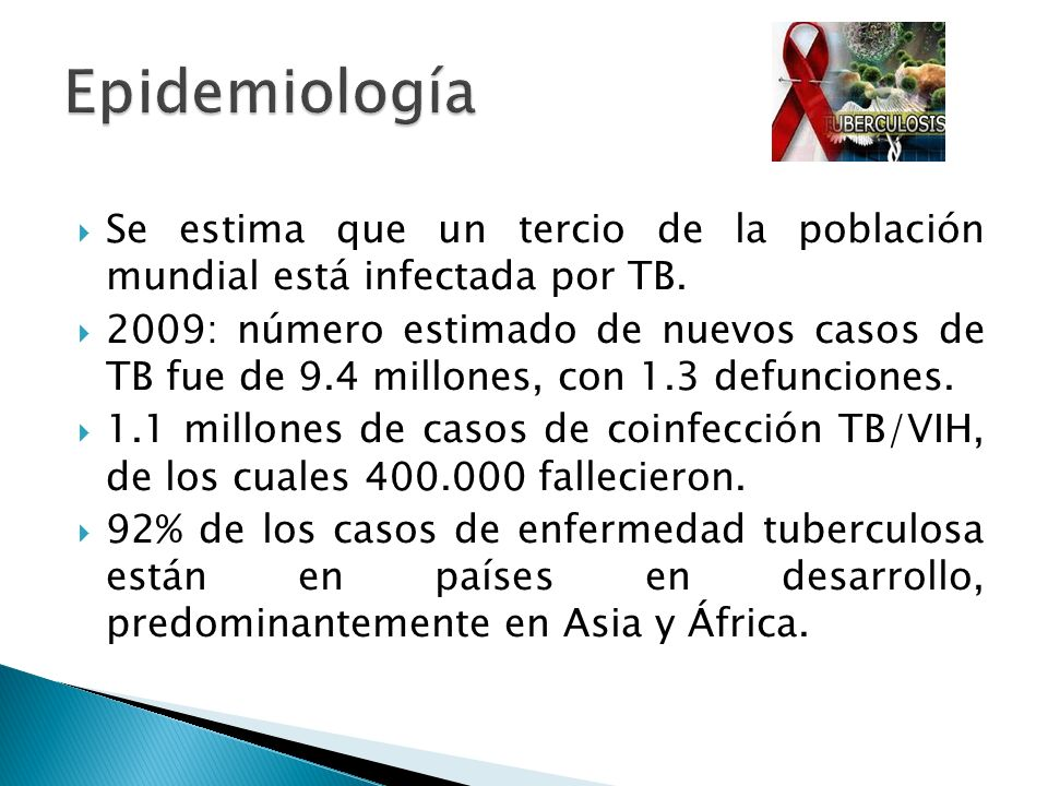Epidemiología Se estima que un tercio de la población mundial está infectada por TB.