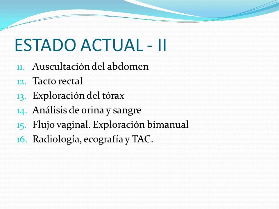 ESTADO ACTUAL - II Auscultación del abdomen Tacto rectal